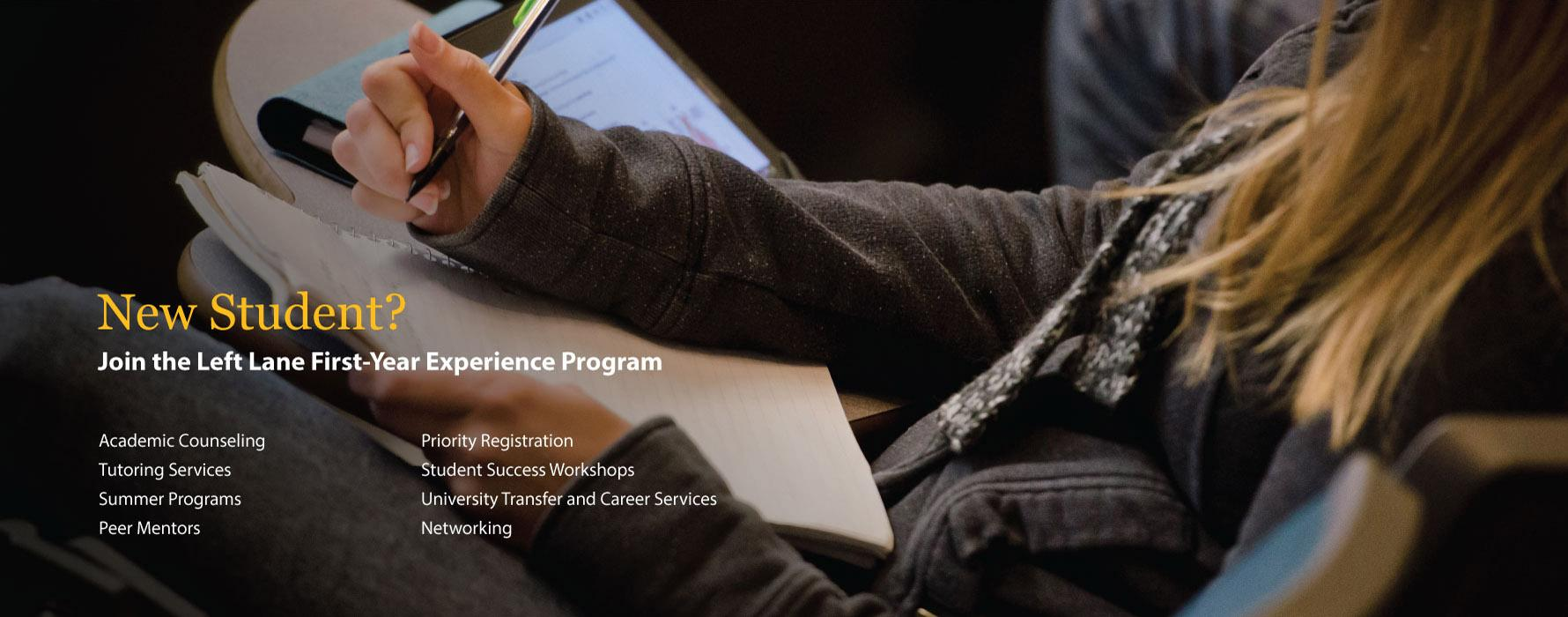 New Student? Join the Left Lane First-Year Experience Program: Academic Counseling, Tutoring Services, Summer Programs, Peer Mentors, Priority Registration, Student Success Workshops, University Transfer and Career Services, Networking