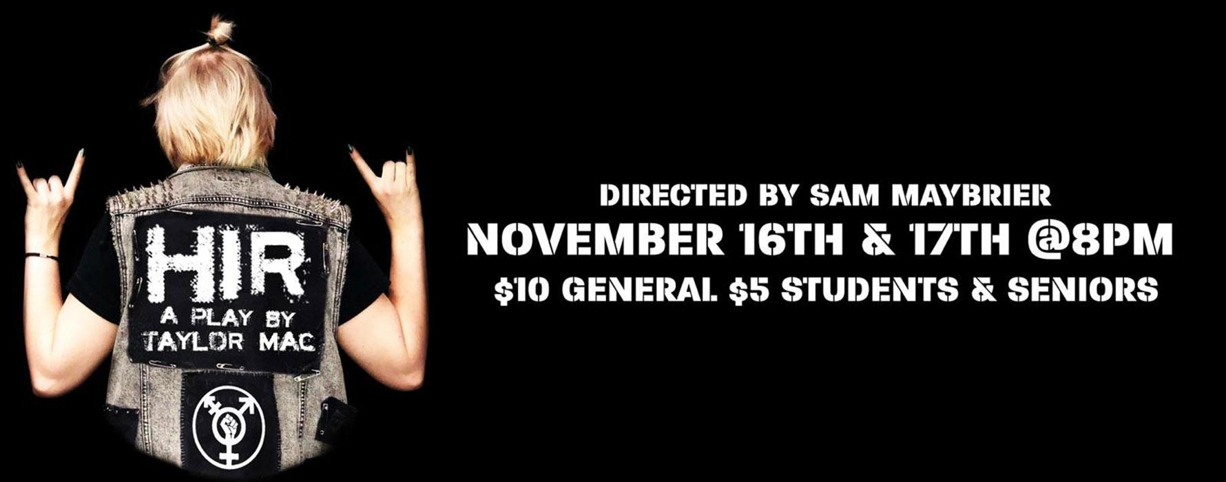 HIR: A Play by Taylor Mac. Directed by Sam Maybrier. November 16th and 17th @ 8 .p.m.$10 General $5 Students and Seniors