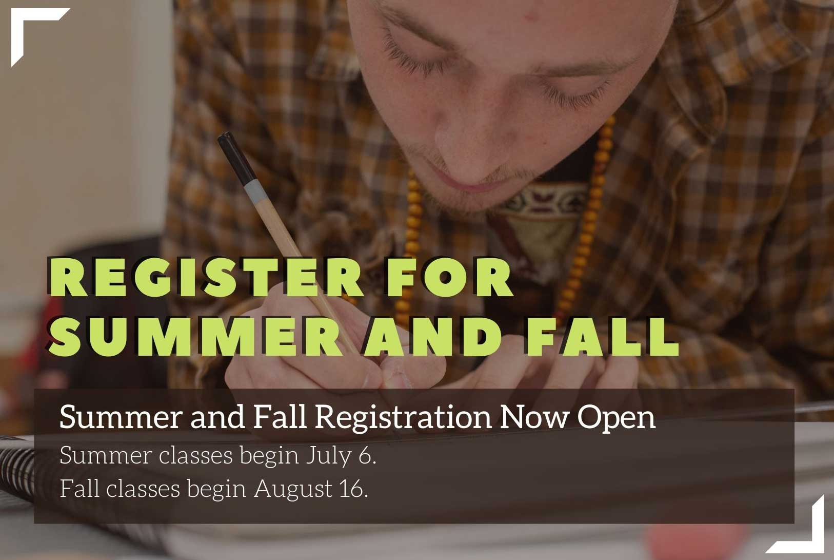 Register for Summer and Fall: Summer and Fall Priority Registration Now Open. Summer classes begin  July 6. Fall classes begin August 16.