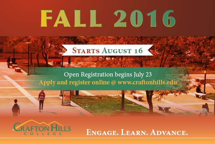 Fall 2016 Starts Augusts 16.  Open registration begins July 23.  Apply and register online @www.craftonhills.edu.  Crafton Hills College.  Engage. Learn. Advance.