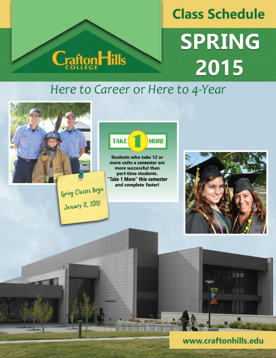 "Crafton Hills Course Schedule Spring 2015:  Here to Career or Here to 4-Year.  Take 1 More:  Students who take 12 or more units a semester are more successful than part-time students. ""Take 1 More"" this semester and complete faster!  Spring Classes Begin January 12, 2015.  www.craftonhills.edu"