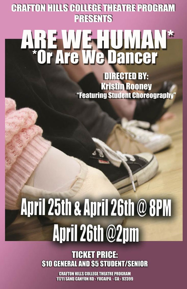 "Crafton Hills College Theatre Program Presents Are We Human Or Are We Dancer. Directed by: Kristin Rooney: Featuring Student Choreography"" April 25th & April 26th @ 8 p.m., April 26th @ 2 p.m.. Ticket price: $10 General and $5 Student/Senior. Crafton Hills College Theatre Program, 11711 Sand Canyon RD - Yucaipa - CA - 92399"