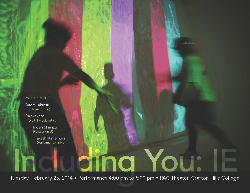 Including You: IE - Tuesday, February 25, 2014. Performance 4 p.m. to 5 p.m.. PAC Theater, Crafton Hills College. Performers: Satomi Akutsu (Butoh performer), Rarwakaba (Digital media artist), Hroshi Shimizu (Percussionist), Takeshi Kanemura (Performance artist)
