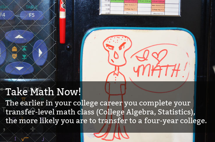 Take Math Now! The earlier in your college career you complete your transfer-level math class (College Algebra, Statistics), the more likely you are to transfer to a four-year college.