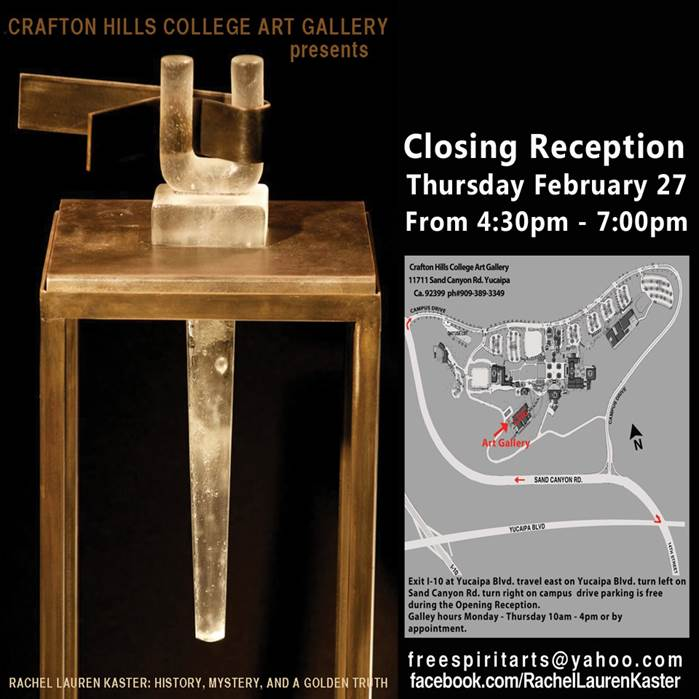 Crafton Hills College Art Gallery Presents Rachel Lauren Kaster: History, Mystery, and a Golden Truth. Closing Reception Thursday, February 27 from 4:30-7:00pm. Crafton Hills College Art Gallery. 11711 Sand Canyon Road, Yucaipa, Ca 92399. Phone 909-389-3349. Exit I-10 at Yucaipa Blivd. Travel east on Yucaipa Blvd. Turn left on Sand Canyon Road. Turn right on Campus Drive. Parking is free during the Reception. Gallery hours Monday - Thursday, 10am-4pm or by appointment. freespiritarts@yahoo.com, facebook.com/RachelLaurenKaster